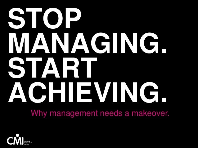 STOP MANAGING. START ACHIEVING.Why management needs a makeover.