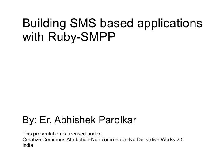 Building SMS based applications with Ruby-SMPP     By: Er. Abhishek Parolkar This presentation is licensed under: Creative...