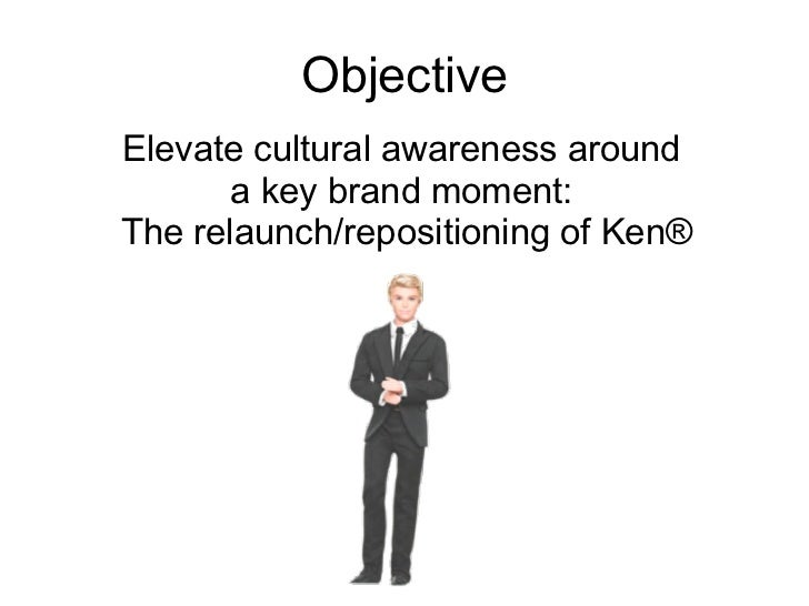 Objective Elevate cultural awareness around  a key brand moment:  The relaunch/repositioning of Ken®