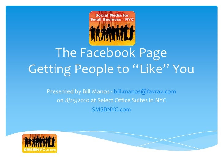 "The Facebook PageGetting People to ""Like"" You<br />Presented by Bill Manos - bill.manos@favrav.com<br />on 8/25/2010 at Se..."
