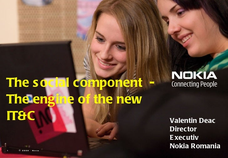 The social component  -  The engine of the new IT&C   © 2008  Nokia  Valentin Deac Director Executiv Nokia Romania
