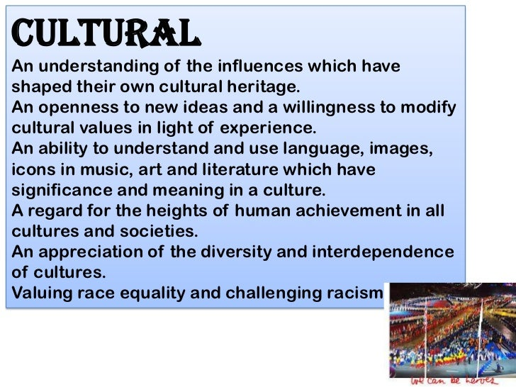CulturalAn understanding of the influences which haveshaped their own cultural heritage.An openness to new ideas and a wil...