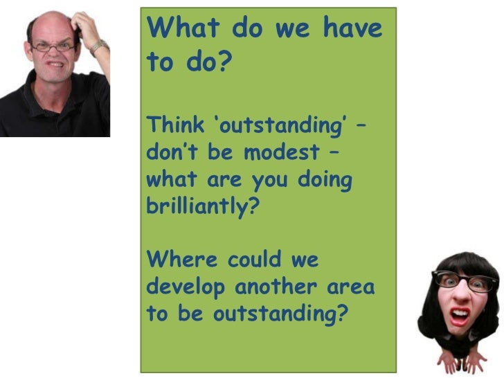 What do we haveto do?Think 'outstanding' –don't be modest –what are you doingbrilliantly?Where could wedevelop another are...