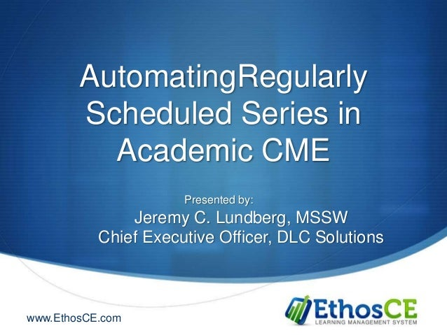 AutomatingRegularly        Scheduled Series in          Academic CME                      Presented by:               Jere...