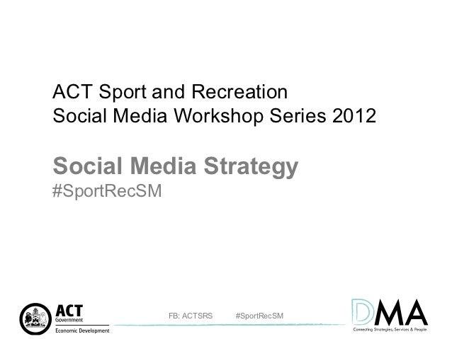 ACT Sport and RecreationSocial Media Workshop Series 2012Social Media Strategy#SportRecSM              FB: ACTSRS   #Sport...