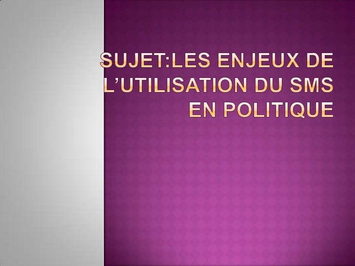 SUJET:LES ENJEUX DE L'utilisation du smsen politique<br />