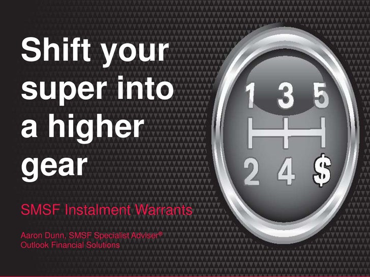 SMSF Instalment Warrants Aaron Dunn, SMSF Specialist Adviser ® Shift your super into a higher gear
