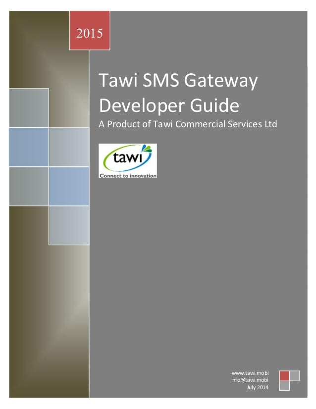 Tawi SMS Gateway Developer Guide A Product of Tawi Commercial Services Ltd 2015 www.tawi.mobi info@tawi.mobi July 2014