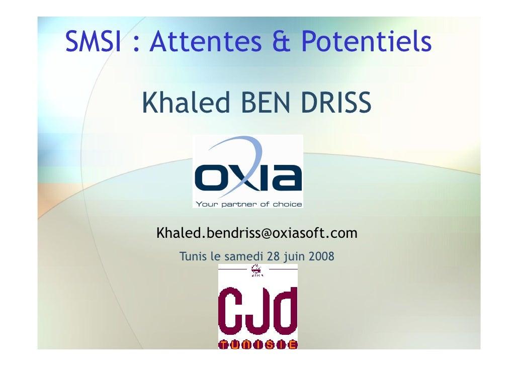 SMSI : Attentes & Potentiels       Khaled BEN DRISS          Khaled.bendriss@oxiasoft.com          Tunis le samedi 28 juin...