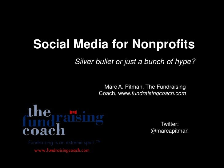 Social Media for Nonprofits<br />Silver bullet or just a bunch of hype?<br />Marc A. Pitman, The Fundraising Coach, www.fu...
