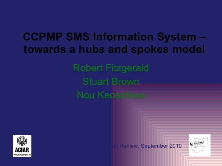 CCPMP SMS Information System – towards a hubs and spokes model Robert Fitzgerald Stuart Brown Nou Keosothea