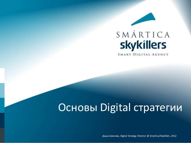 Основы Digital стратегии Даша Шигаева, Digital Strategy Director @ Smartica/Skykillers, 2012