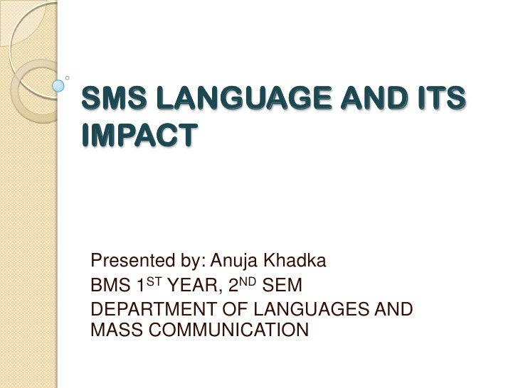 SMS LANGUAGE AND ITS IMPACT<br />Presented by: Anuja Khadka<br />BMS 1ST YEAR, 2ND SEM<br />DEPARTMENT OF LANGUAGES AND MA...
