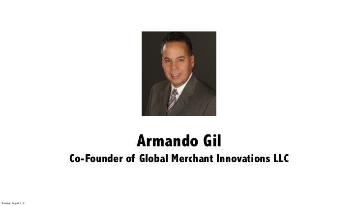 Armando Gil                         Co-Founder of Global Merchant Innovations LLCThursday, August 2, 12