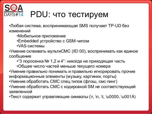 PDU: что тестируем •Любая система, воспринимающая SMS получает TP-UD без изменений •Мобильное приложение •Embedded устройс...