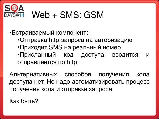 Web + SMS: GSM •Встраиваемый компонент: •Отправка http-запроса на авторизацию •Приходит SMS на реальный номер •Присланный ...
