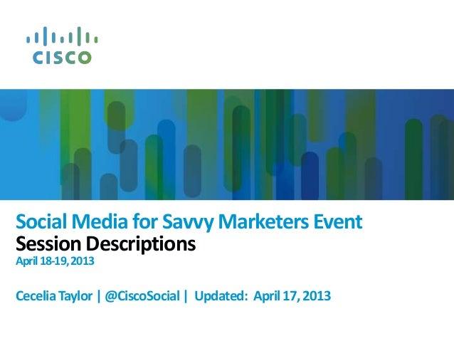 Social Media for Savvy Marketers EventSession DescriptionsApril18-19,2013CeceliaTaylor|@CiscoSocial| Updated: April17,2013