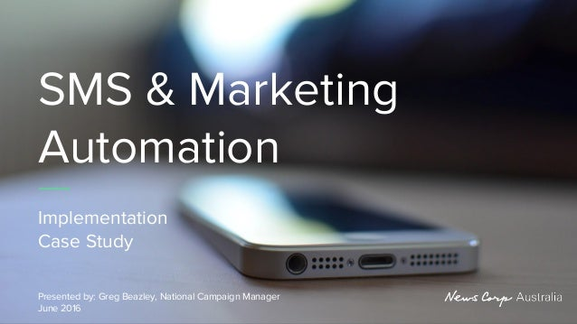 SMS & Marketing Automation Implementation Case Study Presented by: Greg Beazley, National Campaign Manager June 2016