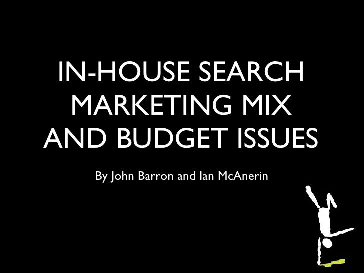 IN-HOUSE SEARCH MARKETING MIX AND BUDGET ISSUES <ul><li>By John Barron and Ian McAnerin </li></ul>