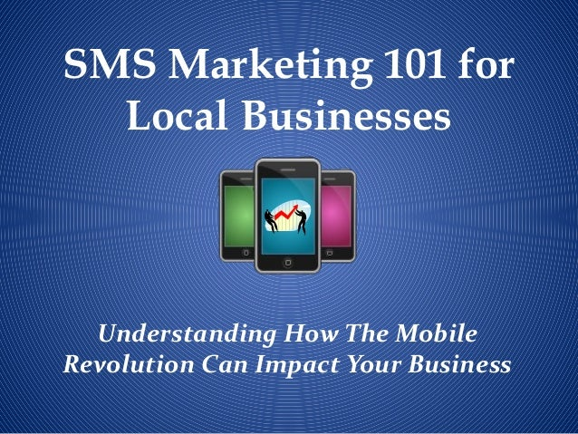 SMS Marketing 101 for  Local Businesses  Understanding How The MobileRevolution Can Impact Your Business
