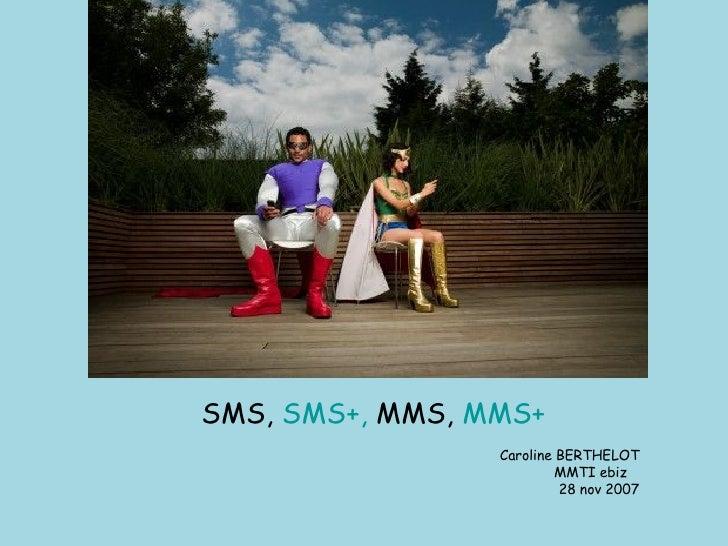 <ul><li>SMS,  SMS+,  MMS,  MMS+ </li></ul><ul><li>Caroline BERTHELOT </li></ul><ul><li>MMTI ebiz  </li></ul><ul><li>28 nov...