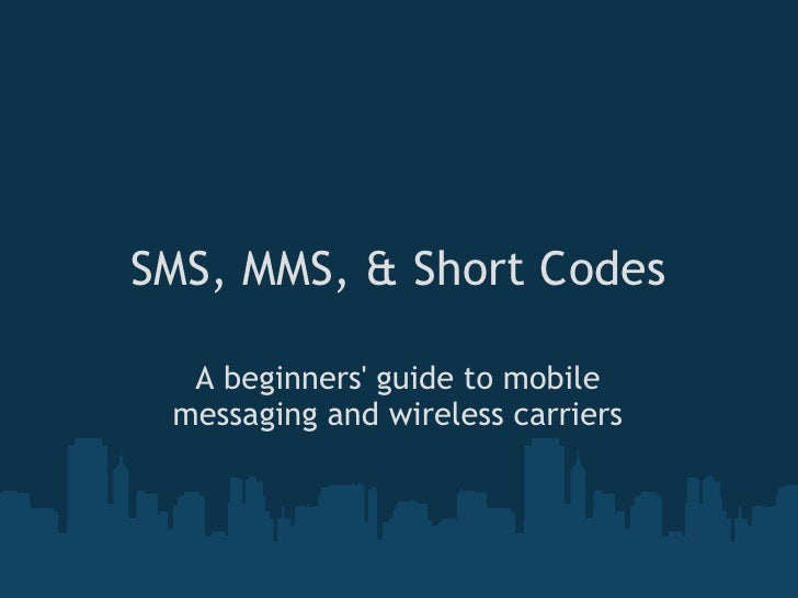 SMS, MMS, & Short Codes    A beginners' guide to mobile  messaging and wireless carriers