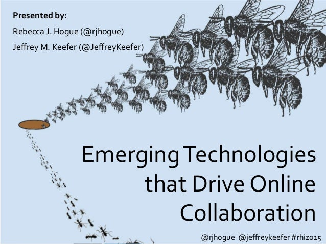 EmergingTechnologies that Drive Online Collaboration Presented by: Rebecca J. Hogue (@rjhogue) Jeffrey M. Keefer (@Jeffrey...