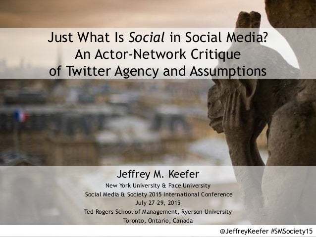 Just What Is Social in Social Media? An Actor-Network Critique of Twitter Agency and Assumptions Jeffrey M. Keefer New Yor...
