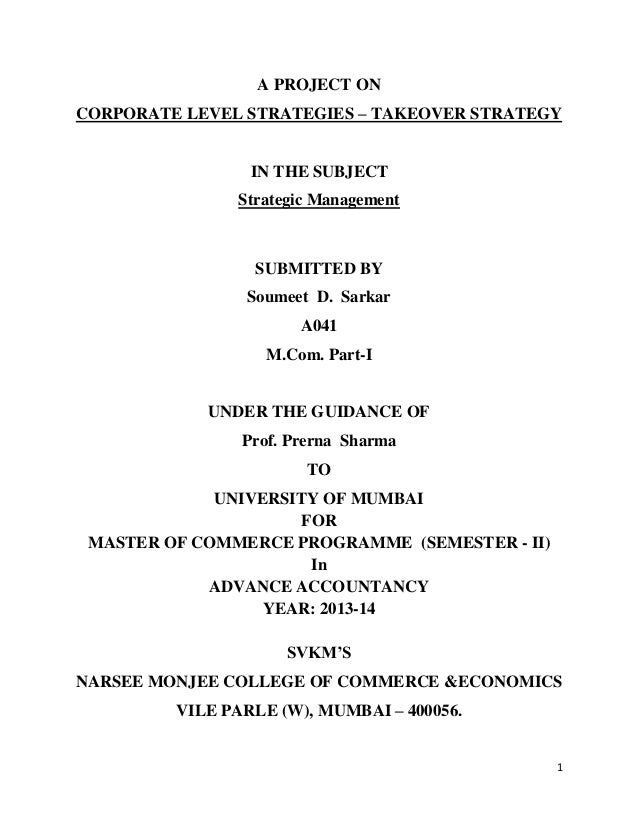 1 A PROJECT ON CORPORATE LEVEL STRATEGIES – TAKEOVER STRATEGY IN THE SUBJECT Strategic Management SUBMITTED BY Soumeet D. ...