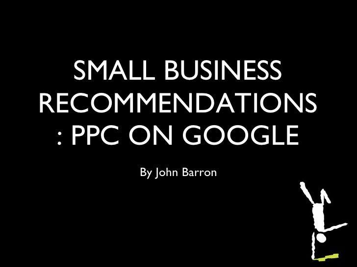 SMALL BUSINESS RECOMMENDATIONS: PPC ON GOOGLE <ul><li>By John Barron </li></ul>