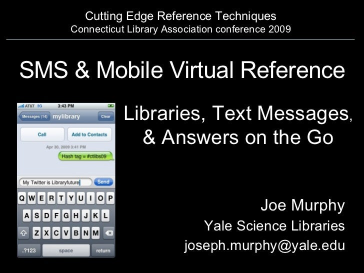 SMS & Mobile Virtual Reference Joe Murphy Yale Science Libraries [email_address] Cutting Edge Reference Techniques Connect...