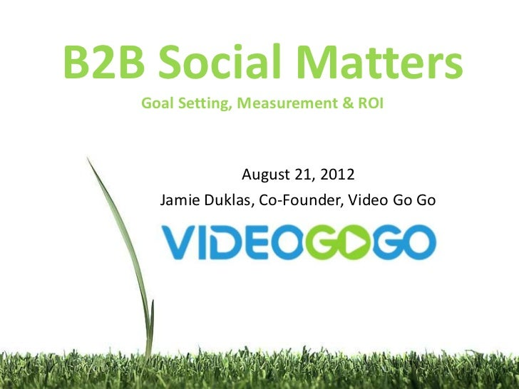 B2B Social Matters   Goal Setting, Measurement & ROI                August 21, 2012     Jamie Duklas, Co-Founder, Video Go...