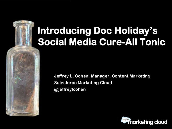Introducing Doc Holiday'sSocial Media Cure-All Tonic   Jeffrey L. Cohen, Manager, Content Marketing   Salesforce Marketing...