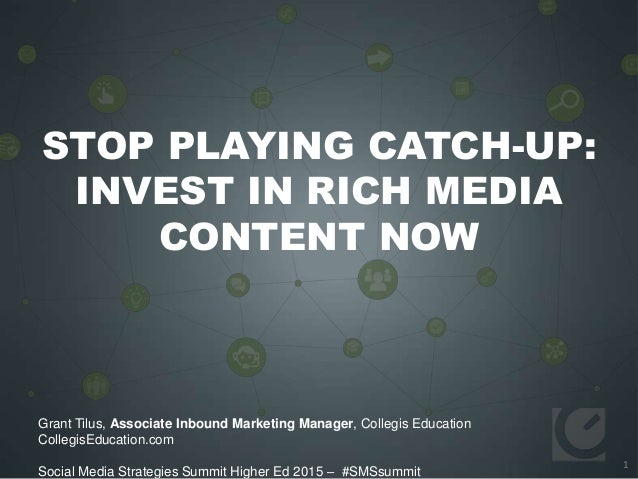 1 STOP PLAYING CATCH-UP: INVEST IN RICH MEDIA CONTENT NOW Grant Tilus, Associate Inbound Marketing Manager, Collegis Educa...