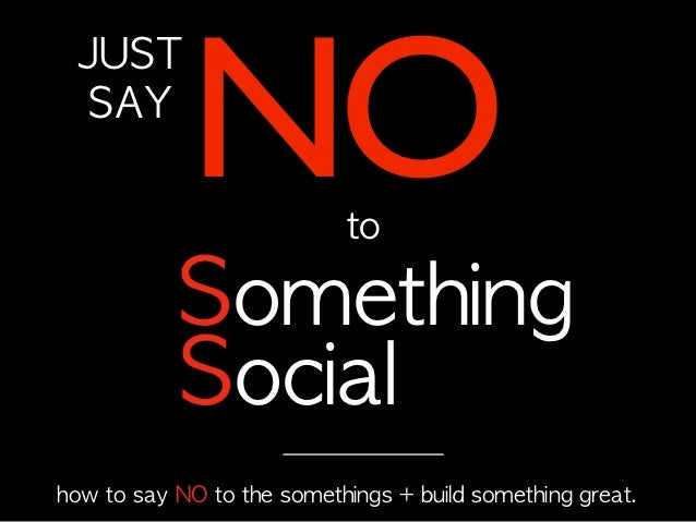NO  JUST	   SAY                                to             Something             Socialhow	 to	 say	 NO	 to	 the	 somet...