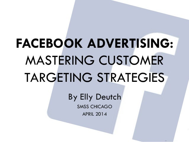 @EllyDeutch #SMSsummit FACEBOOK ADVERTISING: MASTERING CUSTOMER TARGETING STRATEGIES By Elly Deutch SMSS CHICAGO APRIL 2014