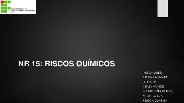 NR 15: RISCOS QUÍMICOS  INTEGRANTES:  BRUNNA NOVAES  ELLEN LUZ  KÉTULY ATAIDES  MATHEUS PEREGRINO  MURIEL SOUZA  REBECA OL...