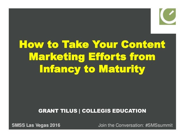 How to Take Your Content Marketing Efforts from Infancy to Maturity GRANT TILUS | COLLEGIS EDUCATION SMSS Las Vegas 2016 J...