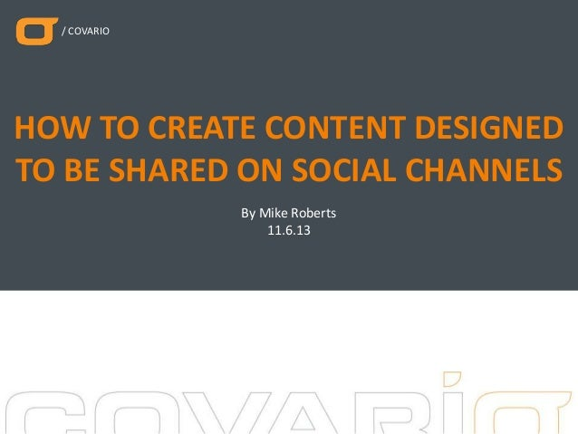 / COVARIO  HOW TO CREATE CONTENT DESIGNED TO BE SHARED ON SOCIAL CHANNELS By Mike Roberts 11.6.13
