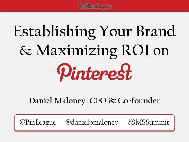 Establishing Your Brand & Maximizing ROI on  Daniel Maloney, CEO & Co-founder@PinLeague   @danielpmaloney   #SMSSummit