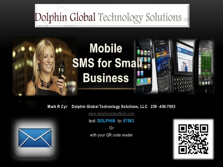 Mobile SMS for Small Business<br />Mark R Cyr    Dolphin Global Technology Solutions, LLC   239 -430-7003<br />www.dolphin...