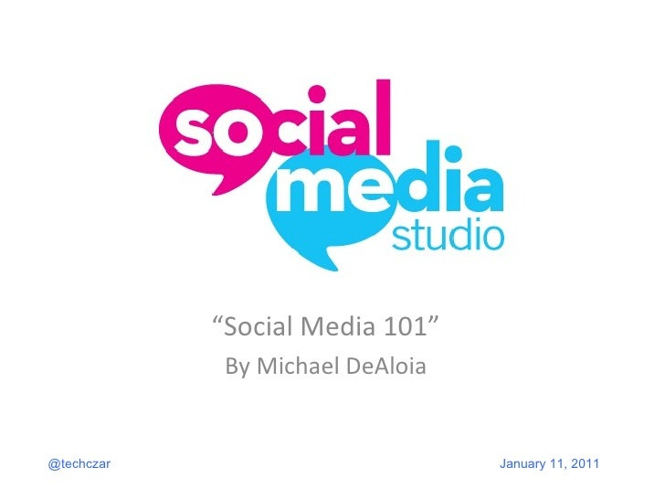 """ Social Media 101"" By Michael DeAloia @techczar January 11, 2011"