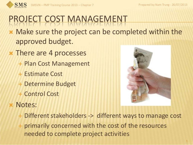 SMSVN – PMP Training Course 2013 – Chapter 7 Prepared by Nam Trung - 26/07/2013 PROJECT COST MANAGEMENT  Make sure the pr...