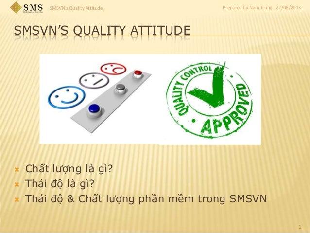 SMSVN's Quality Attitude Prepared by Nam Trung - 22/08/2013 SMSVN'S QUALITY ATTITUDE  Chất lượng là gì?  Thái độ là gì? ...