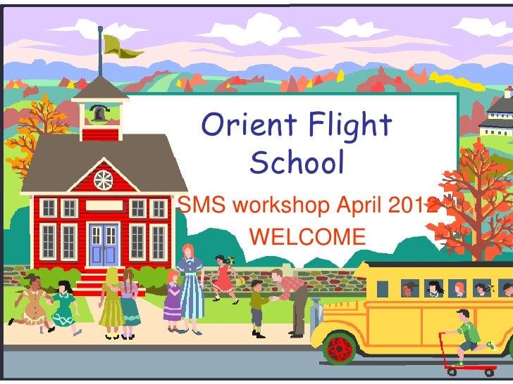 Orient Flight     SchoolSMS workshop April 2012     WELCOME