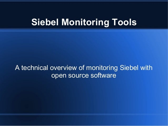 Siebel Monitoring Tools  A technical overview of monitoring Siebel with open source software