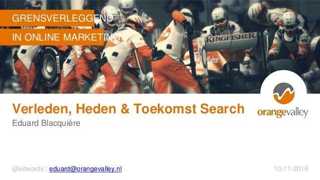GRENSVERLEGGEND IN ONLINE MARKETING Verleden, Heden & Toekomst Search Eduard Blacquière @edwords | eduard@orangevalley.nl ...