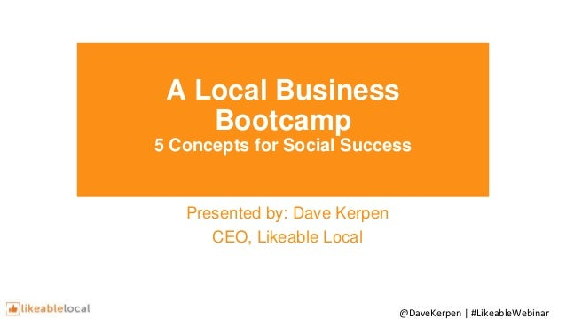 @DaveKerpen | #LikeableWebinar A Local Business Bootcamp 5 Concepts for Social Success Presented by: Dave Kerpen CEO, Like...