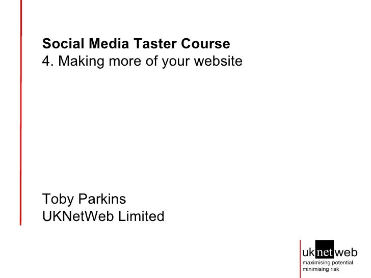 Social Media Taster Course   4. Making more of your website Toby Parkins UKNetWeb Limited