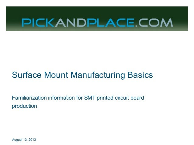 August 13, 2013 Surface Mount Manufacturing Basics Familiarization information for SMT printed circuit board production